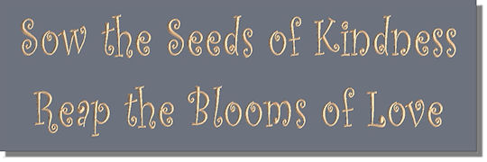 Sow the Seeds of Kindness ~ Reap the Blooms of Love
