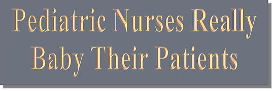 Pediatric Nurses Really Baby Their Patients